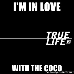 true life - I'm in love  with the coco