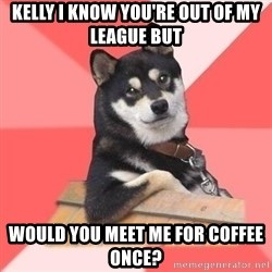 Cool Dog - Kelly I know you're out of my league but Would you meet me for coffee once?