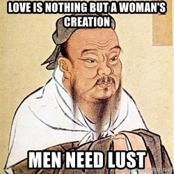 Confucious - love is nothing but a woman's creation men need lust