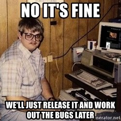 Nerd - No it's fine We'll just release it and work out the bugs later