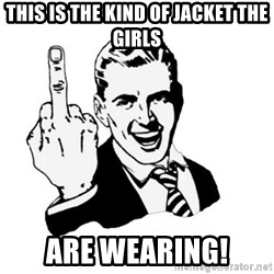 middle finger - This is the kind of jacket the girls are wearing!