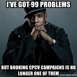 Jay Z problem - I've got 99 problems But booking cpcv campaigns is no longer one of them