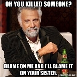 The Most Interesting Man In The World - Oh you killed someone? Blame on me and I'll blame it on your sister.