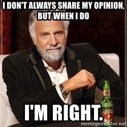 Most Interesting Man - I don't always share my opinion, but when I do I'm right.