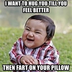 evil toddler kid2 - I want to hug you till you feel better Then fart on your pillow