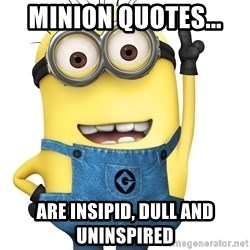 Despicable Me Minion - Minion quotes...  are insipid, dull and uninspired