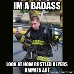 Furious Firefighter - IM A BADASS look at how rustled beyers jimmies are