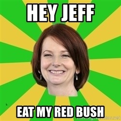 Julia Gillard - HEY JEFF EAT MY RED BUSH