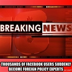 This breaking news meme -  Thousands of Facebook users suddenly become foreign policy experts