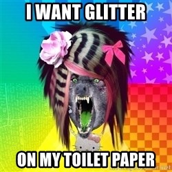 Insanity Scene Wolf - I WANT GLITTER ON MY TOILET PAPER