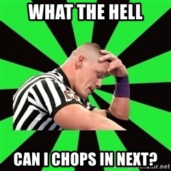 Deep Thinking Cena - What the hell Can I chops in next?