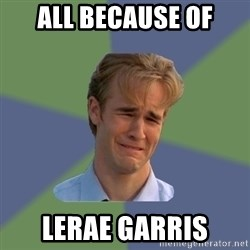 Sad Face Guy - all because of LERAE GARRIS