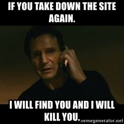 liam neeson taken - If you take down the site again. I will find you and I will kill you.