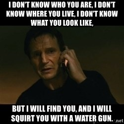 liam neeson taken - I don't know who you are, I don't know where you live, I don't know what you look like, But I will find you, and I will squirt you with a water gun.