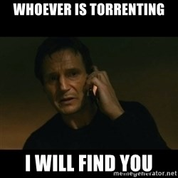 liam neeson taken - Whoever is torrenting I WILL FIND YOU
