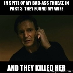 liam neeson taken - in spite of my bad-ass threat, in part 3, they found my wife and they killed her