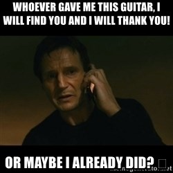 liam neeson taken - Whoever gave me this guitar, I will find you and I will thank you! Or maybe I already did? 😳