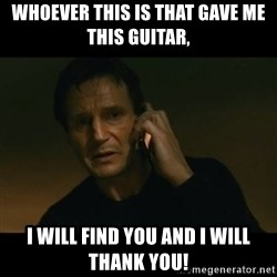 liam neeson taken - Whoever this is that gave me this guitar, I will Find you and I WILL THANK YOU!