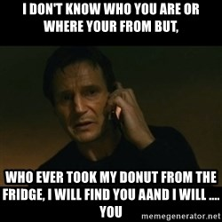 liam neeson taken - I Don't know who you are or where your from but, who ever took my donut from the fridge, I will find you aand I will .... you