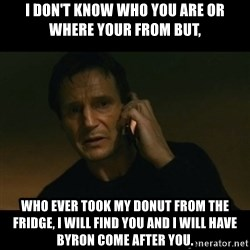 liam neeson taken - I Don't know who you are or where your from but, who ever took my donut from the fridge, I will find you and I will have byron come after you.