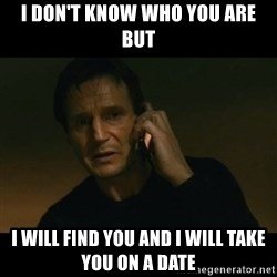liam neeson taken - I don't know who you are but I will find you and I will take you on a date