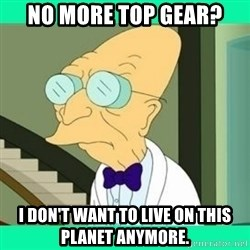 I don't want to live here Farnsworth - No more Top Gear? I don't want to live on this planet anymore.