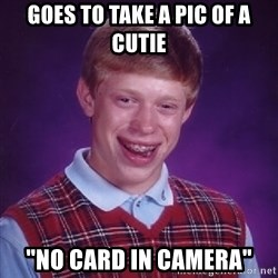 "Bad Luck Brian - GOES TO TAKE A PIC OF A CUTIE ""NO CARD IN CAMERA"""