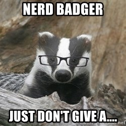 Nerdy Badger - Nerd Badger just don't give a....