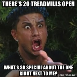 Angry Guido  - there's 20 treadmills open what's so special about the one right next to me?