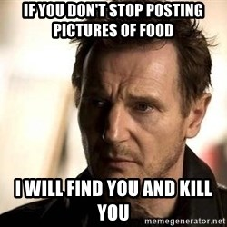 Liam Neeson meme - If You Don't Stop Posting Pictures of Food I Will Find You And Kill You
