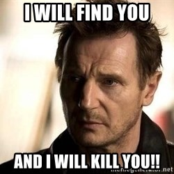 Liam Neeson meme - I will find you And I will kill you!!