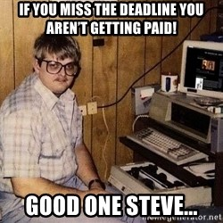 Nerd - If you miss the deadline you aren't getting paid! Good one Steve...