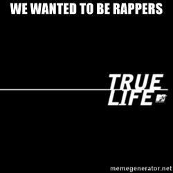 true life - We wanted to be rappers