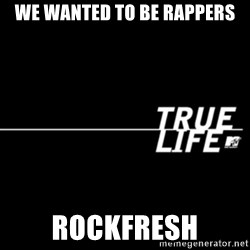 true life - We wanted to be rappers Rockfresh