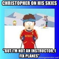 "super cool ski instructor - CHRISTOPHER ON HIS SKIES ""BUT I'M NOT AN INSTRUCTOR, I FIX PLANES"""