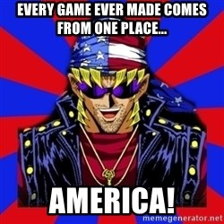 bandit keith - Every game ever made comes from one place... America!