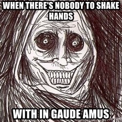 Never alone ghost - When there's nobody to shake hands with in gaude amus
