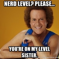Gay Richard Simmons - Nerd level? Please... You're on my level sister.