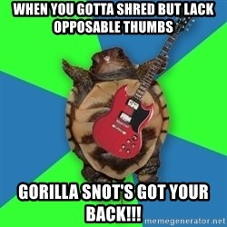 Aspiring Musician Turtle - When you gotta shred but lack opposable thumbs Gorilla Snot's got your back!!!