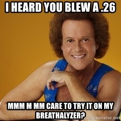 Gay Richard Simmons - I heard you blew a .26  mmm m mm care to try it on my breathalyzer?