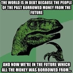 Philosoraptor - the world is in debt because the people of the past borrowed money from the future and now we're in the future which all the money was borrowed from...