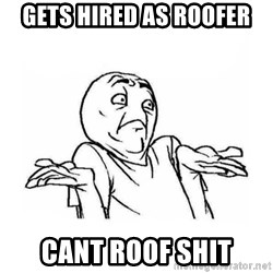 Wala talaga eh - gets hired as roofer cant roof shit