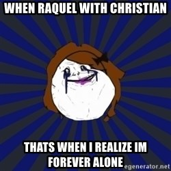Forever Alone Girl - when raquel with Christian thats when i realize Im forever alone