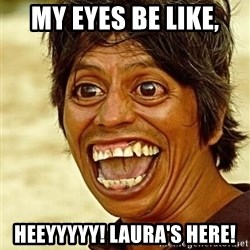 Crazy funny - My eyes be like, Heeyyyyy! Laura's here!