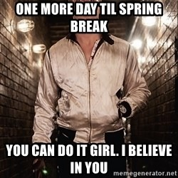 Ryan Gosling  - One more day til Spring Break You can do it Girl. I believe in you