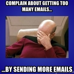 Picard facepalm  - Complain about getting too many emails... ...by sending more emails