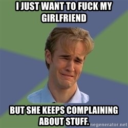 Sad Face Guy - I just want to fuck my girlfriend but she keeps complaining about stuff.