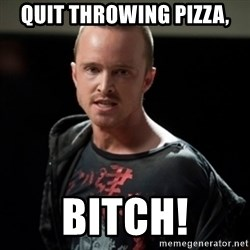 Jesse Pinkman says Bitch - Quit throwing Pizza, BITCH!