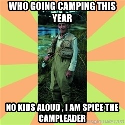 old man river - WHO GOING CAMPING THIS YEAR  NO KIDS ALOUD , I AM SPICE THE CAMPLEADER