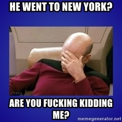 Picard facepalm  - HE WENT TO NEW YORK? ARE YOU FUCKING KIDDING ME?